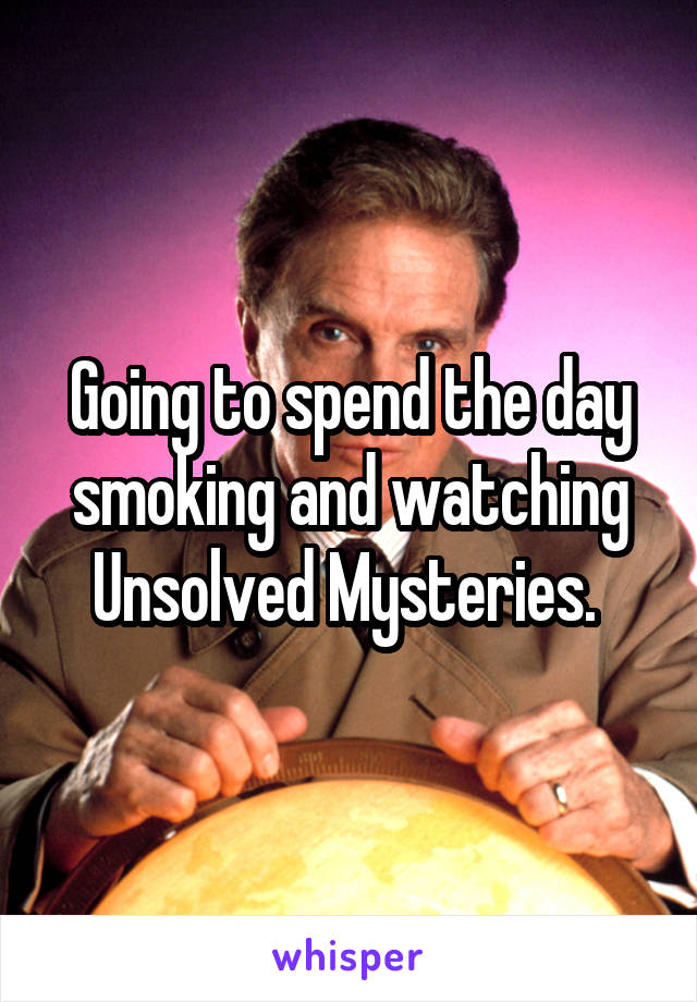 Going to spend the day smoking and watching Unsolved Mysteries.
