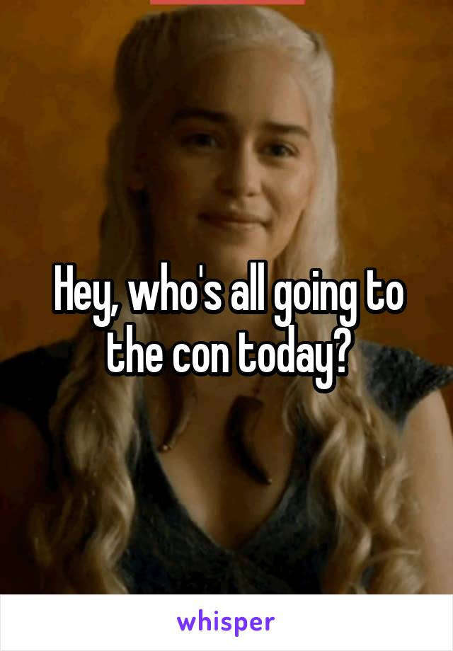 Hey, who's all going to the con today?