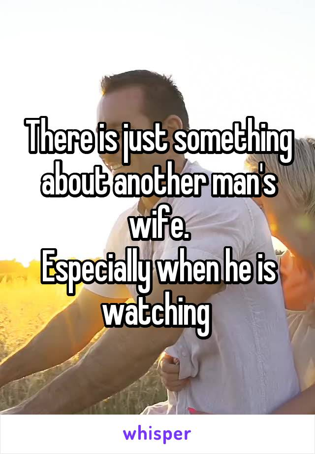 There is just something about another man's wife. Especially when he is watching
