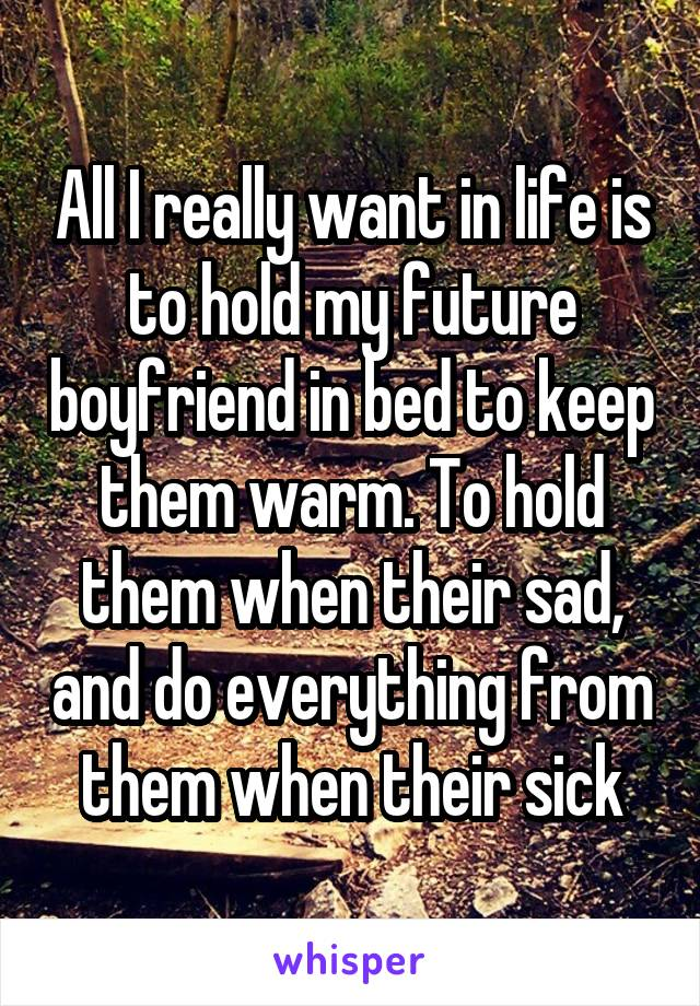 All I really want in life is to hold my future boyfriend in bed to keep them warm. To hold them when their sad, and do everything from them when their sick