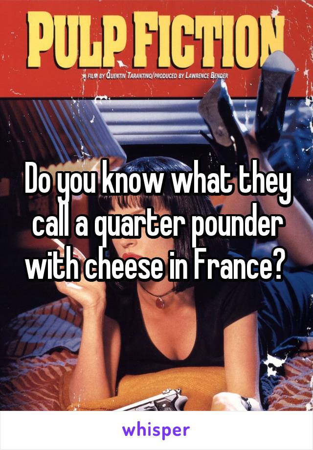 Do you know what they call a quarter pounder with cheese in France?