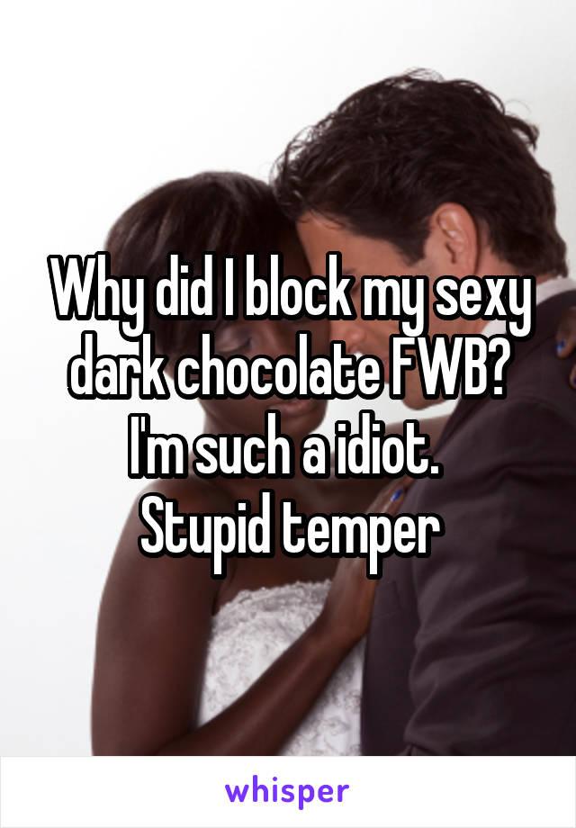 Why did I block my sexy dark chocolate FWB? I'm such a idiot.  Stupid temper