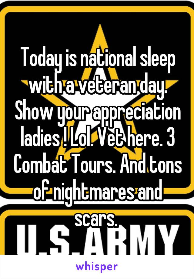 Today is national sleep with a veteran day. Show your appreciation ladies ! Lol. Vet here. 3 Combat Tours. And tons of nightmares and scars.