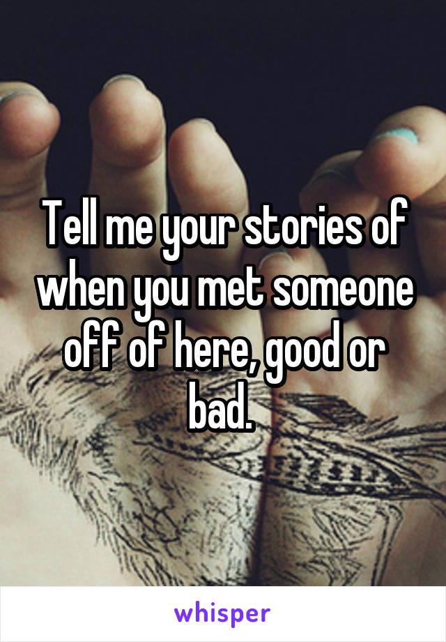 Tell me your stories of when you met someone off of here, good or bad.