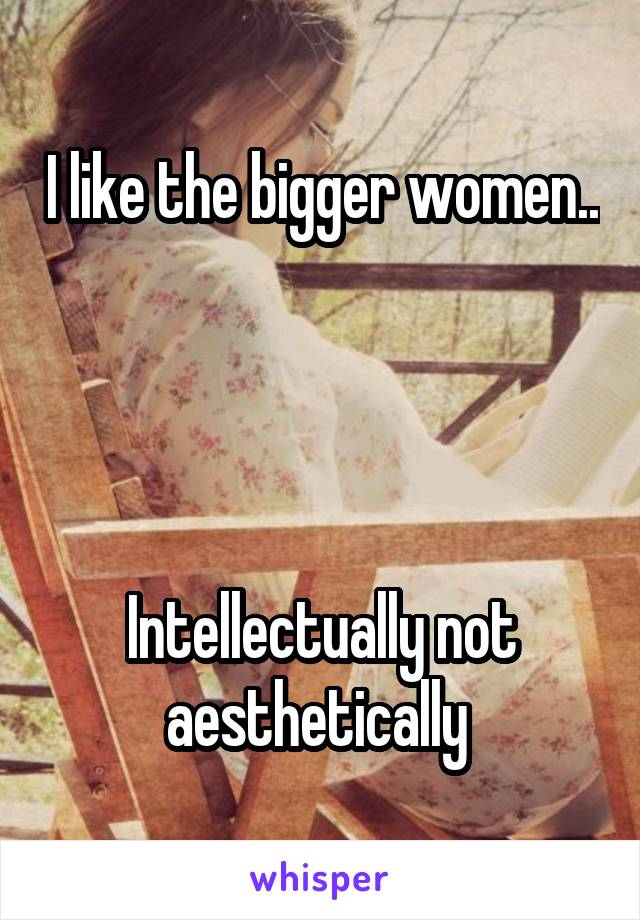 I like the bigger women..       Intellectually not aesthetically