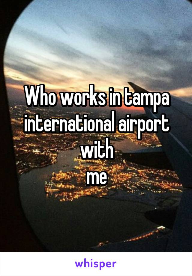 Who works in tampa international airport with  me