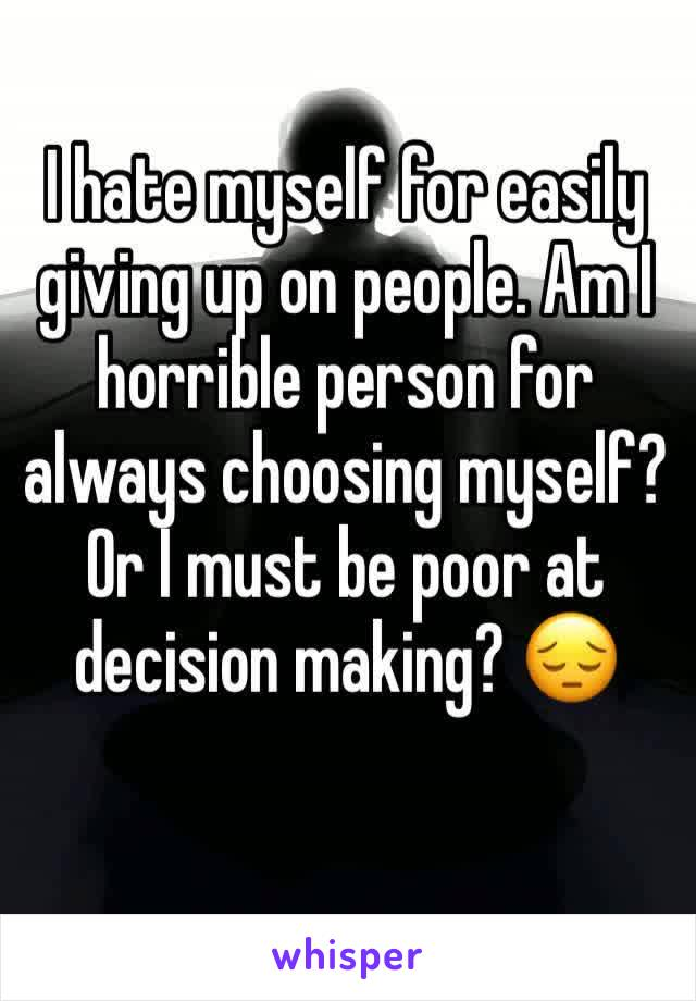 I hate myself for easily giving up on people. Am I horrible person for always choosing myself? Or I must be poor at decision making? 😔