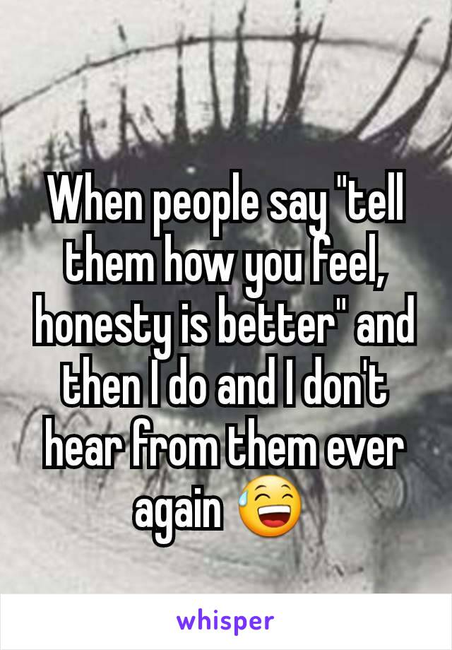 """When people say """"tell them how you feel, honesty is better"""" and then I do and I don't hear from them ever again 😅"""