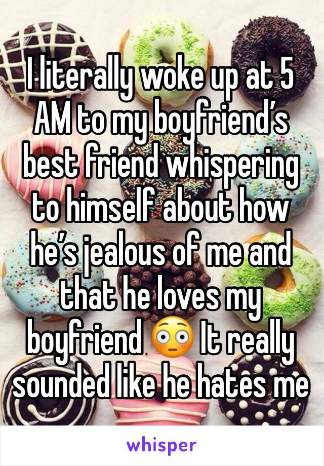 I literally woke up at 5 AM to my boyfriend's best friend whispering to himself about how he's jealous of me and that he loves my boyfriend 😳 It really sounded like he hates me