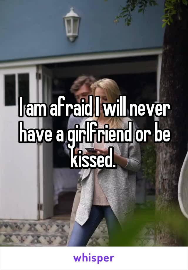 I am afraid I will never have a girlfriend or be kissed.