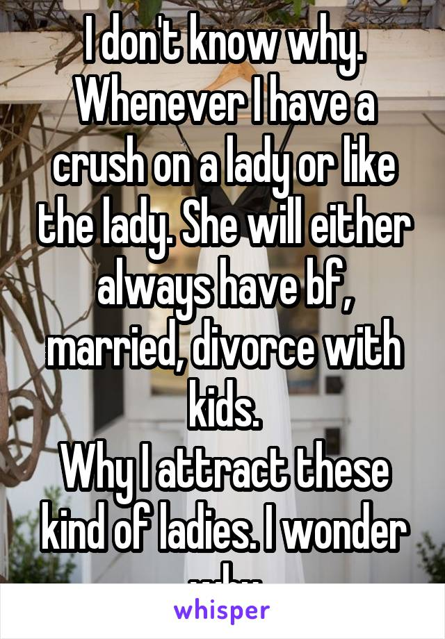 I don't know why. Whenever I have a crush on a lady or like the lady. She will either always have bf, married, divorce with kids. Why I attract these kind of ladies. I wonder why