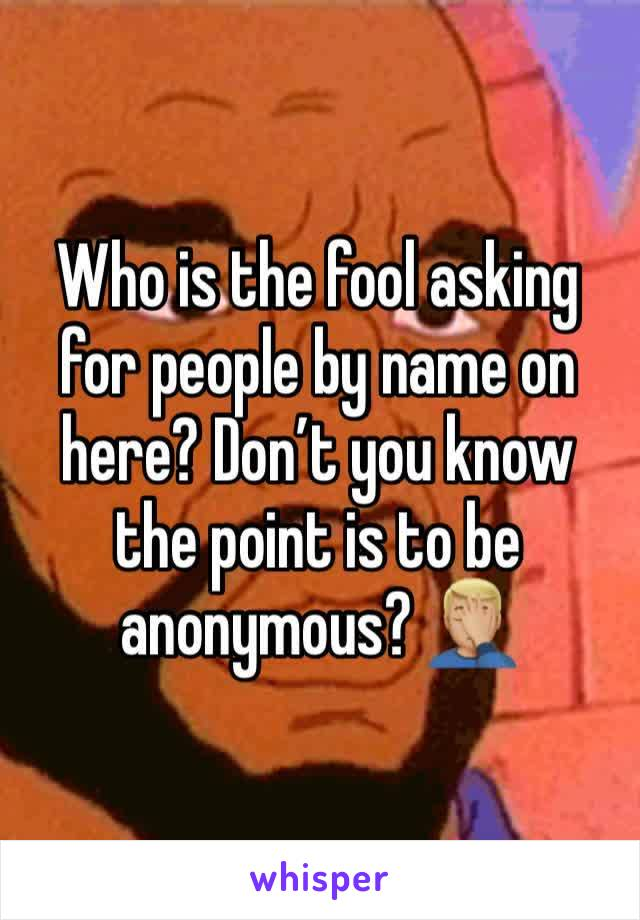 Who is the fool asking for people by name on here? Don't you know the point is to be anonymous? 🤦🏼‍♂️