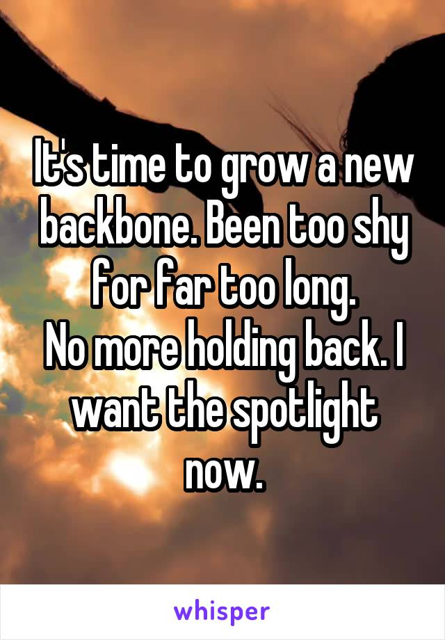 It's time to grow a new backbone. Been too shy for far too long. No more holding back. I want the spotlight now.