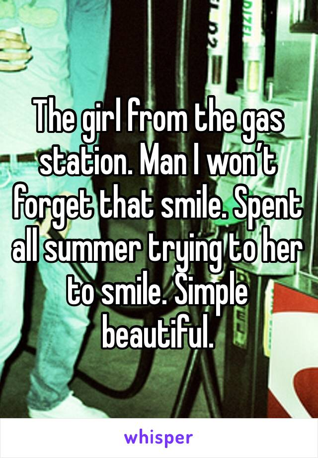 The girl from the gas station. Man I won't forget that smile. Spent all summer trying to her to smile. Simple beautiful.