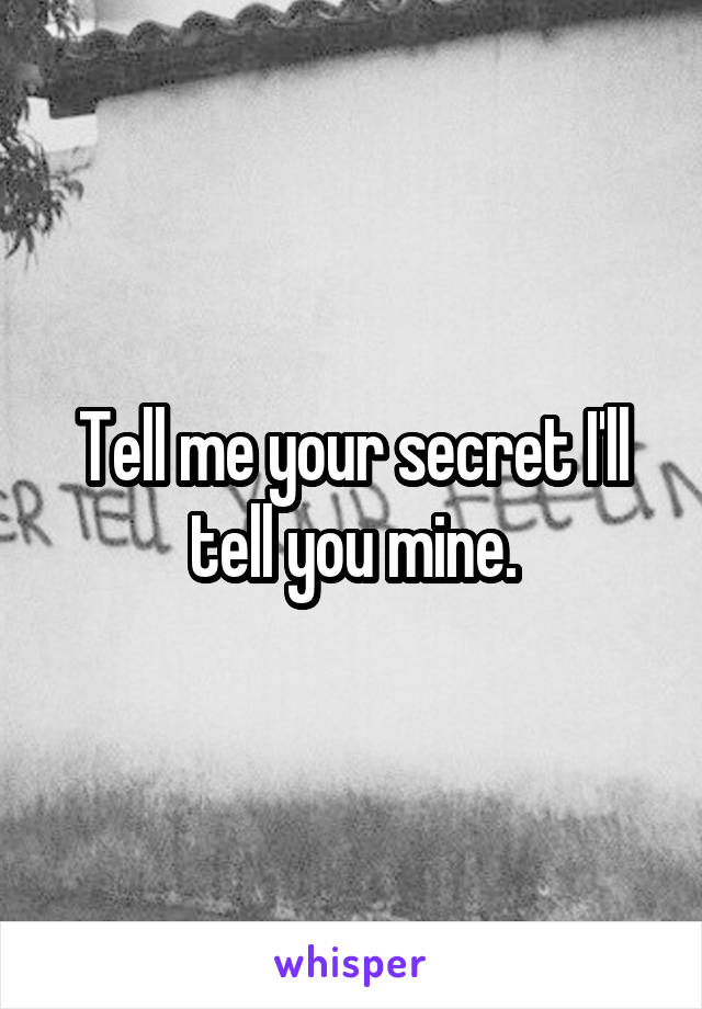 Tell me your secret I'll tell you mine.