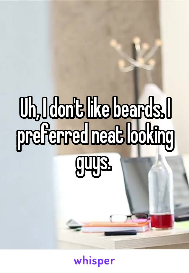 Uh, I don't like beards. I preferred neat looking guys.