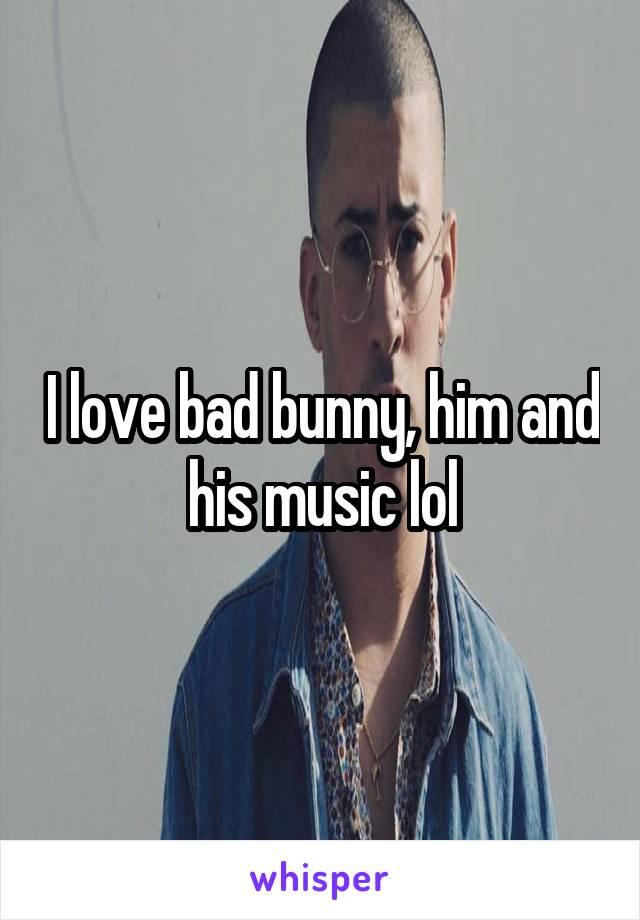I love bad bunny, him and his music lol