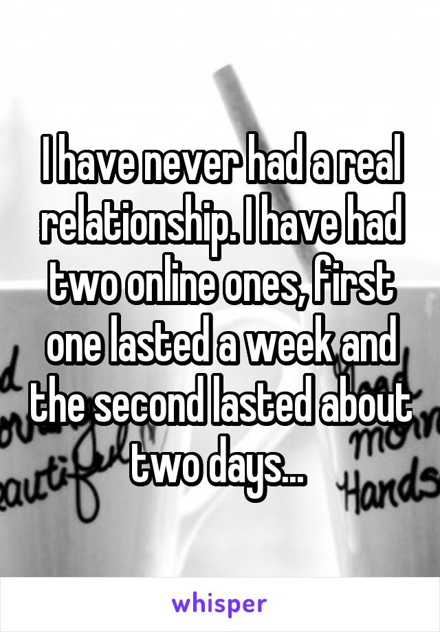 I have never had a real relationship. I have had two online ones, first one lasted a week and the second lasted about two days...