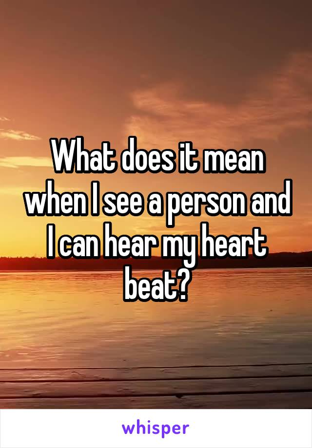 What does it mean when I see a person and I can hear my heart beat?