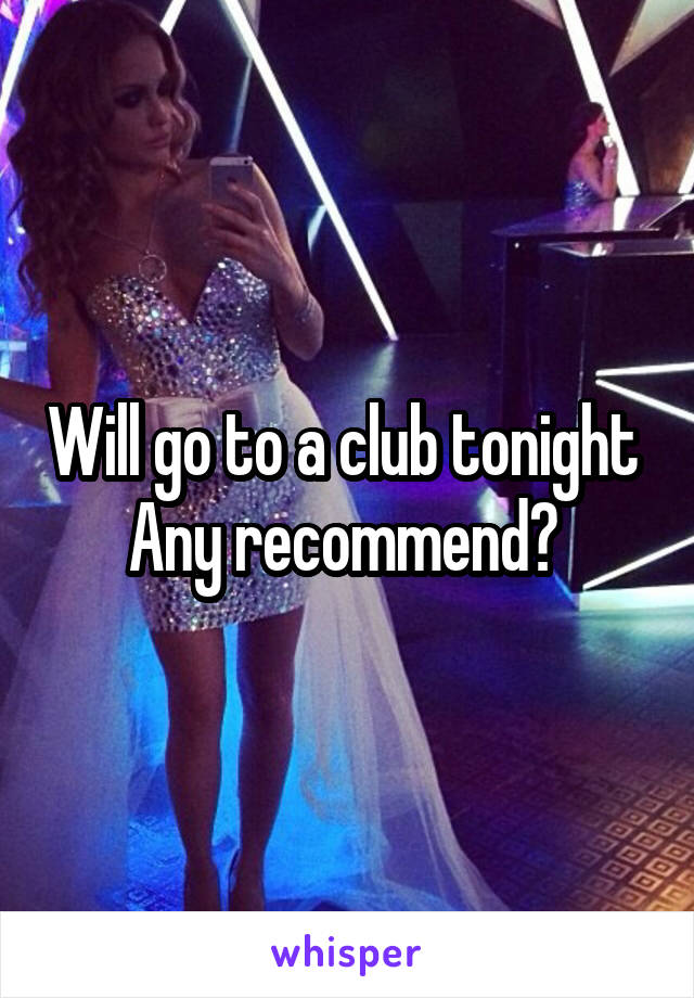 Will go to a club tonight  Any recommend?
