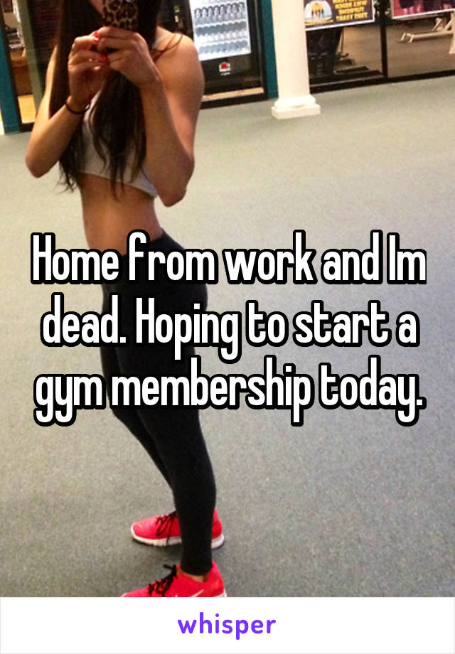 Home from work and Im dead. Hoping to start a gym membership today.