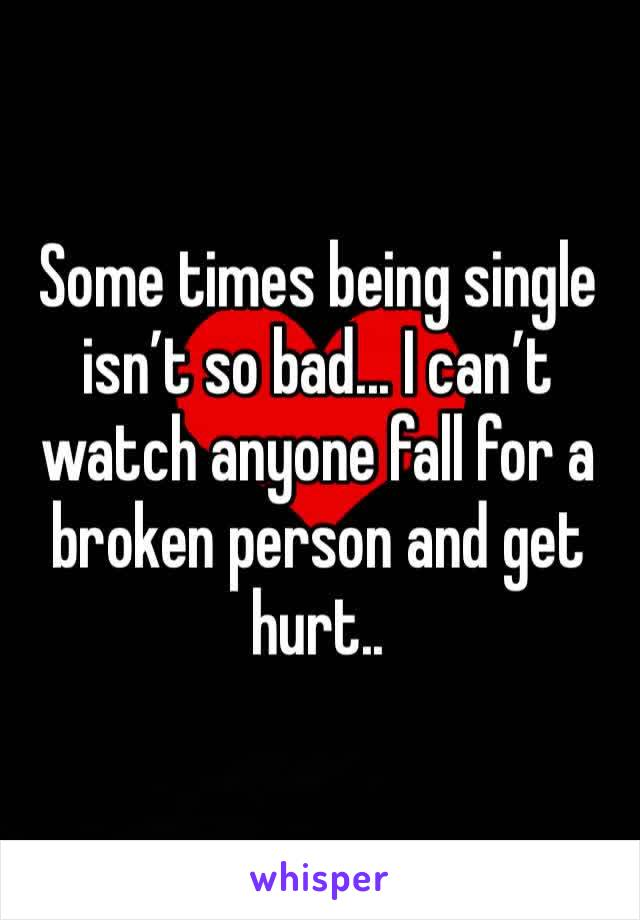 Some times being single isn't so bad... I can't watch anyone fall for a broken person and get hurt..
