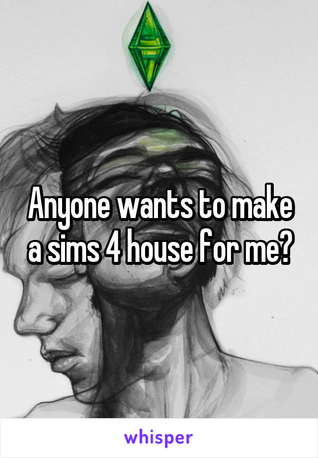 Anyone wants to make a sims 4 house for me?