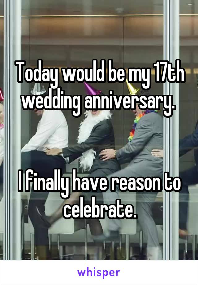 Today would be my 17th wedding anniversary.    I finally have reason to celebrate.
