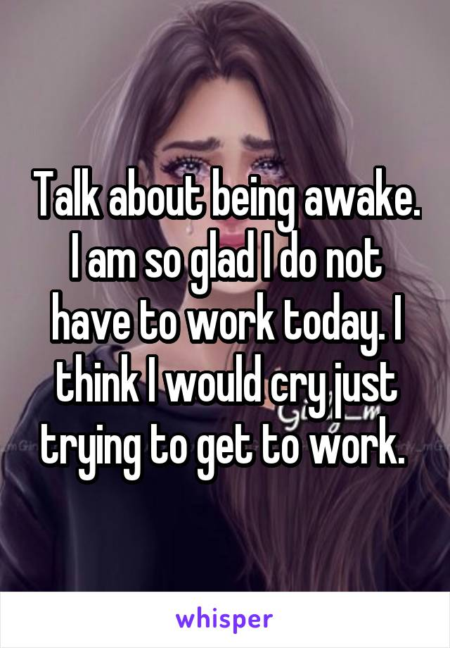 Talk about being awake. I am so glad I do not have to work today. I think I would cry just trying to get to work.