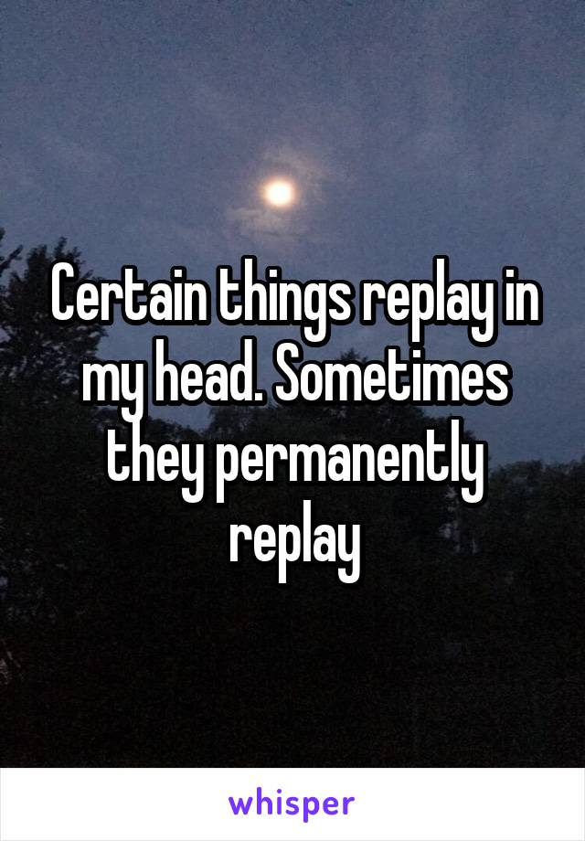 Certain things replay in my head. Sometimes they permanently replay