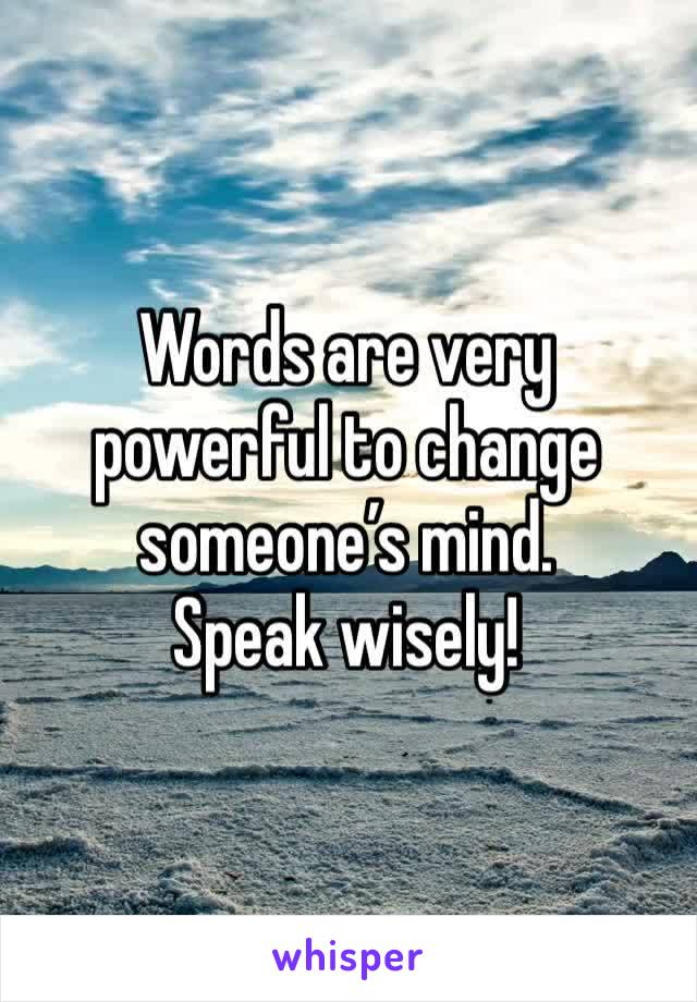 Words are very powerful to change someone's mind. Speak wisely!
