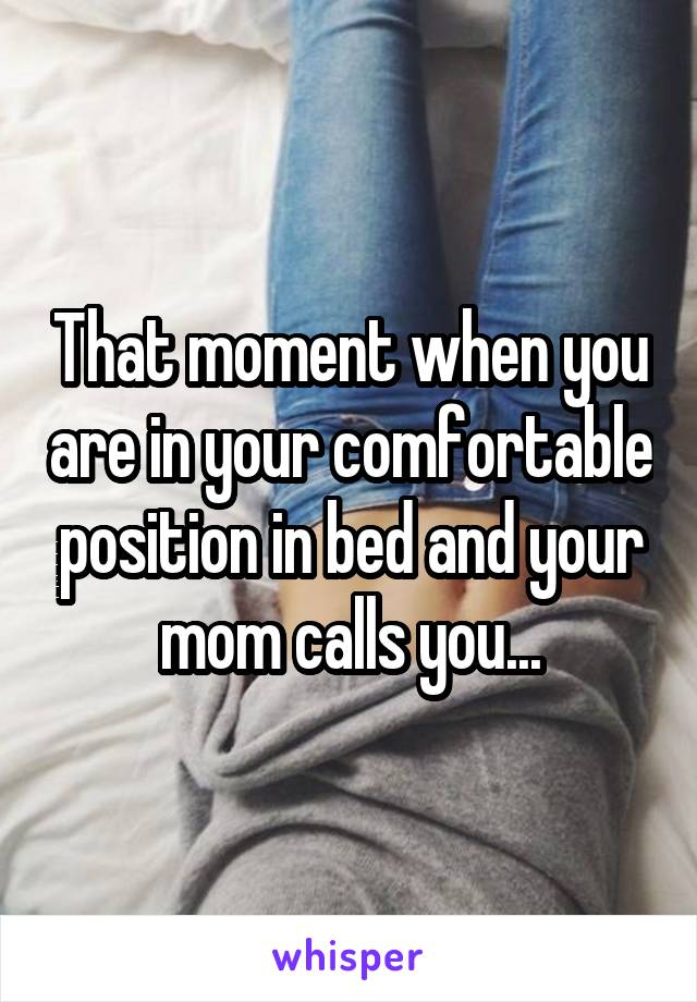 That moment when you are in your comfortable position in bed and your mom calls you...