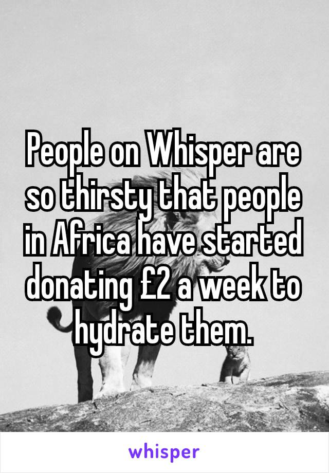 People on Whisper are so thirsty that people in Africa have started donating £2 a week to hydrate them.