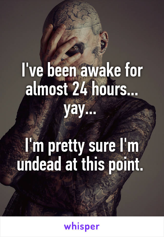 I've been awake for almost 24 hours... yay...   I'm pretty sure I'm undead at this point.