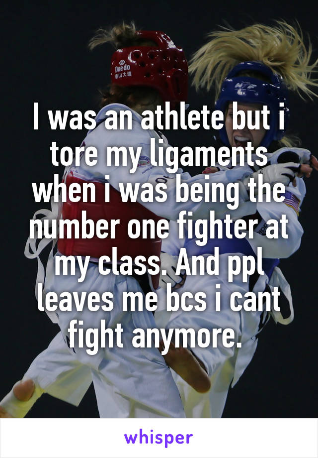 I was an athlete but i tore my ligaments when i was being the number one fighter at my class. And ppl leaves me bcs i cant fight anymore.