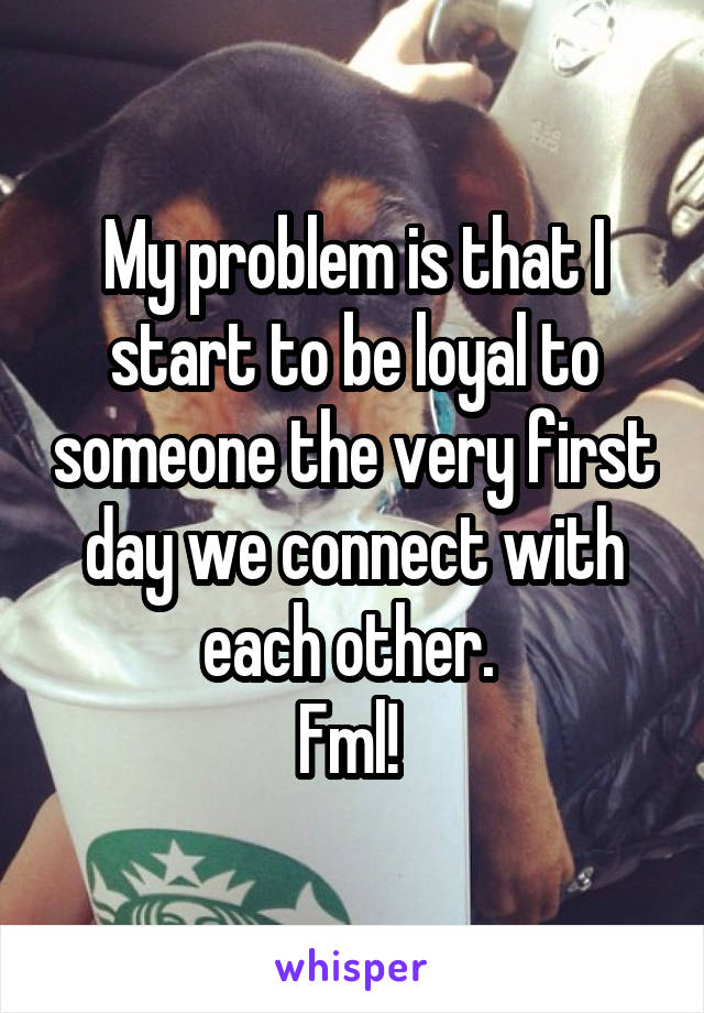 My problem is that I start to be loyal to someone the very first day we connect with each other.  Fml!