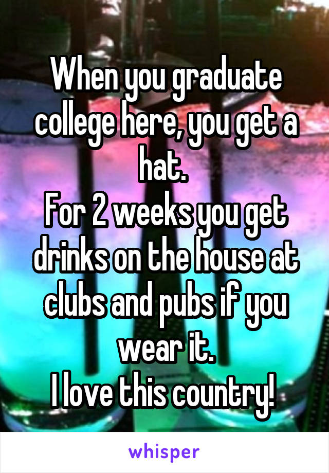 When you graduate college here, you get a hat.  For 2 weeks you get drinks on the house at clubs and pubs if you wear it. I love this country!