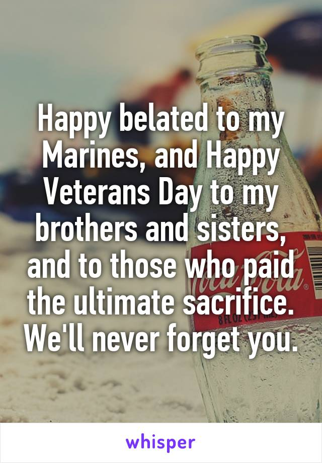 Happy belated to my Marines, and Happy Veterans Day to my brothers and sisters, and to those who paid the ultimate sacrifice. We'll never forget you.