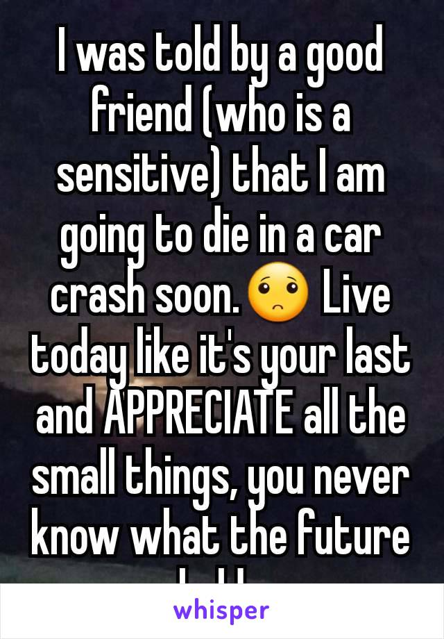 I was told by a good friend (who is a sensitive) that I am going to die in a car crash soon.🙁 Live today like it's your last and APPRECIATE all the small things, you never know what the future holds