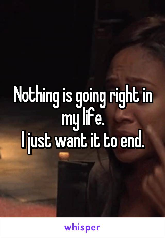 Nothing is going right in my life. I just want it to end.