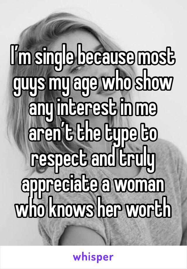 I'm single because most guys my age who show any interest in me aren't the type to respect and truly appreciate a woman who knows her worth