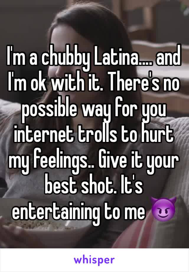 I'm a chubby Latina.... and I'm ok with it. There's no possible way for you internet trolls to hurt my feelings.. Give it your best shot. It's entertaining to me 😈