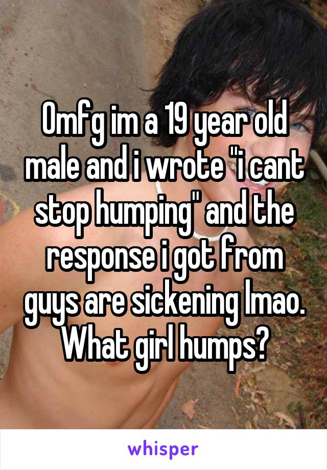 """Omfg im a 19 year old male and i wrote """"i cant stop humping"""" and the response i got from guys are sickening lmao. What girl humps?"""