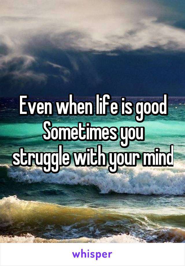Even when life is good Sometimes you struggle with your mind