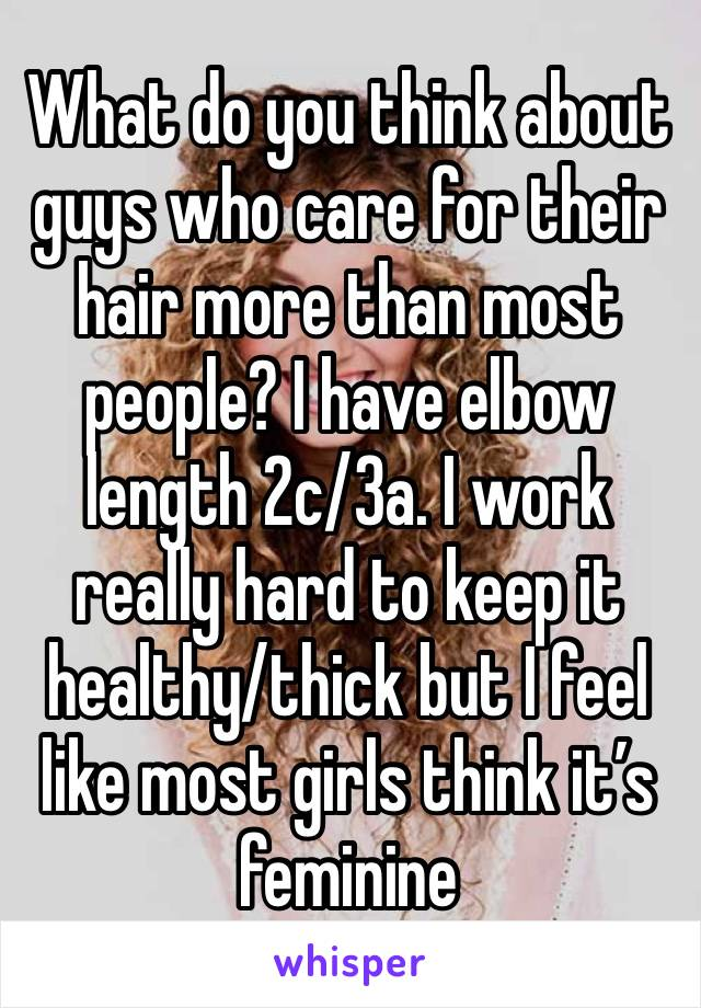 What do you think about guys who care for their hair more than most people? I have elbow length 2c/3a. I work really hard to keep it healthy/thick but I feel like most girls think it's feminine