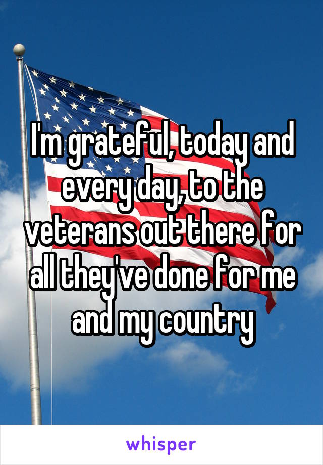 I'm grateful, today and every day, to the veterans out there for all they've done for me and my country