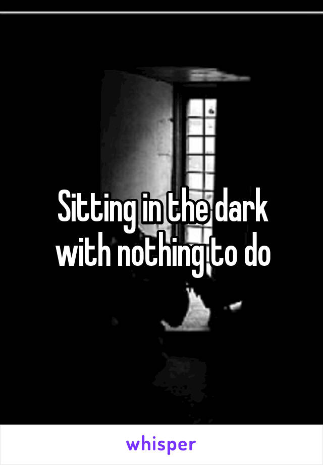 Sitting in the dark with nothing to do