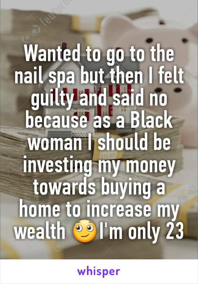 Wanted to go to the nail spa but then I felt guilty and said no because as a Black woman I should be investing my money towards buying a home to increase my wealth 🙄I'm only 23