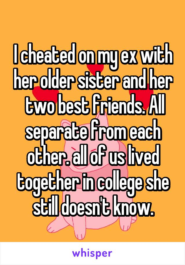 I cheated on my ex with her older sister and her  two best friends. All separate from each other. all of us lived together in college she still doesn't know.