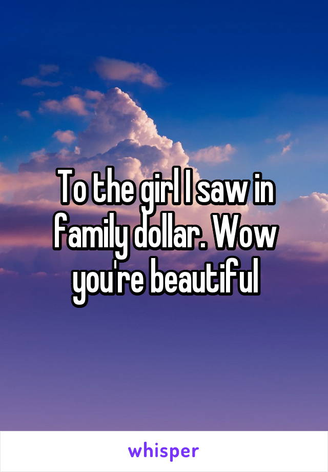 To the girl I saw in family dollar. Wow you're beautiful